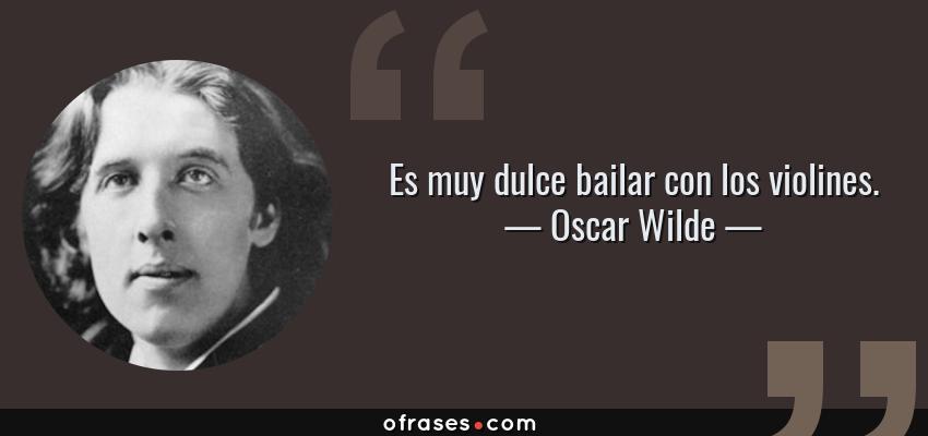 Frases de Oscar Wilde - Es muy dulce bailar con los violines.
