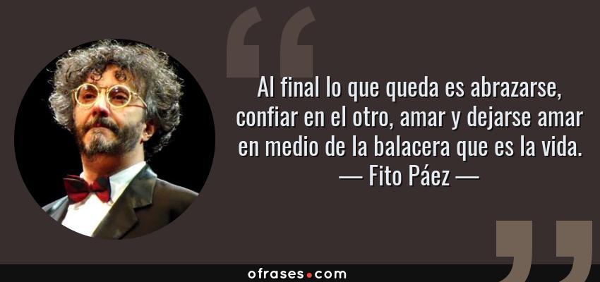Frases de Fito Páez - Al final lo que queda es abrazarse, confiar en el otro, amar y dejarse amar en medio de la balacera que es la vida.