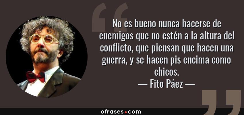 Frases de Fito Páez - No es bueno nunca hacerse de enemigos que no estén a la altura del conflicto, que piensan que hacen una guerra, y se hacen pis encima como chicos.