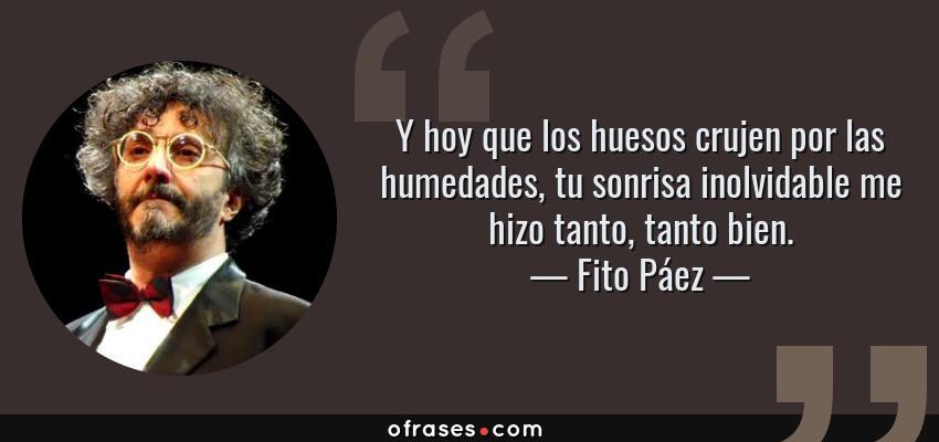 Frases de Fito Páez - Y hoy que los huesos crujen por las humedades, tu sonrisa inolvidable me hizo tanto, tanto bien.