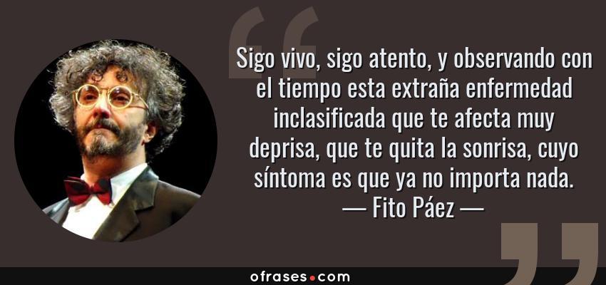 Frases de Fito Páez - Sigo vivo, sigo atento, y observando con el tiempo esta extraña enfermedad inclasificada que te afecta muy deprisa, que te quita la sonrisa, cuyo síntoma es que ya no importa nada.