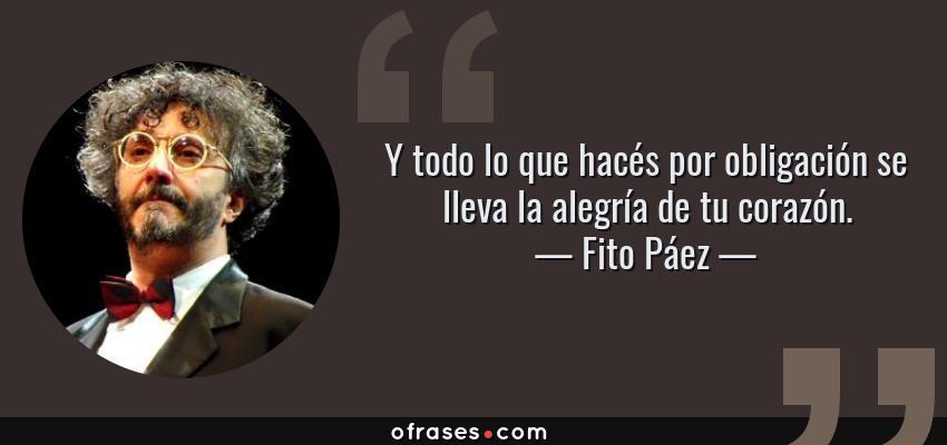 Frases de Fito Páez - Y todo lo que hacés por obligación se lleva la alegría de tu corazón.
