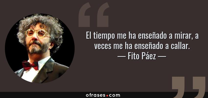 Frases de Fito Páez - El tiempo me ha enseñado a mirar, a veces me ha enseñado a callar.