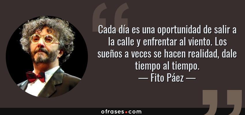 Frases de Fito Páez - Cada día es una oportunidad de salir a la calle y enfrentar al viento. Los sueños a veces se hacen realidad, dale tiempo al tiempo.