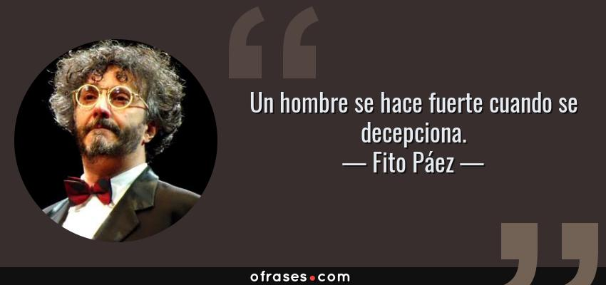 Frases de Fito Páez - Un hombre se hace fuerte cuando se decepciona.