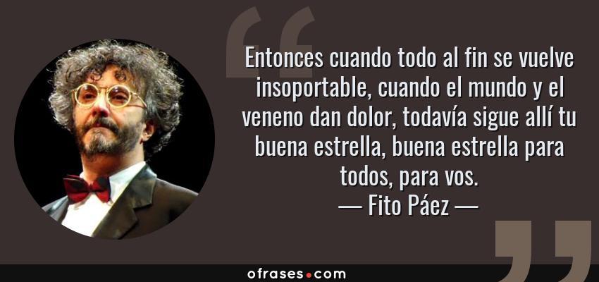 Frases de Fito Páez - Entonces cuando todo al fin se vuelve insoportable, cuando el mundo y el veneno dan dolor, todavía sigue allí tu buena estrella, buena estrella para todos, para vos.