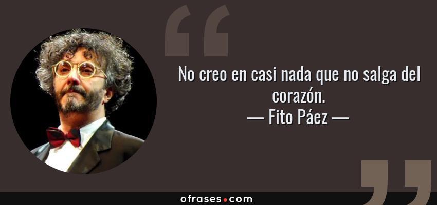 Frases de Fito Páez - No creo en casi nada que no salga del corazón.