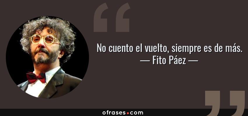 Frases de Fito Páez - No cuento el vuelto, siempre es de más.