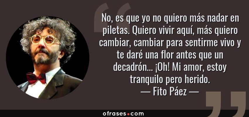 Frases de Fito Páez - No, es que yo no quiero más nadar en piletas. Quiero vivir aquí, más quiero cambiar, cambiar para sentirme vivo y te daré una flor antes que un decadrón... ¡Oh! Mi amor, estoy tranquilo pero herido.
