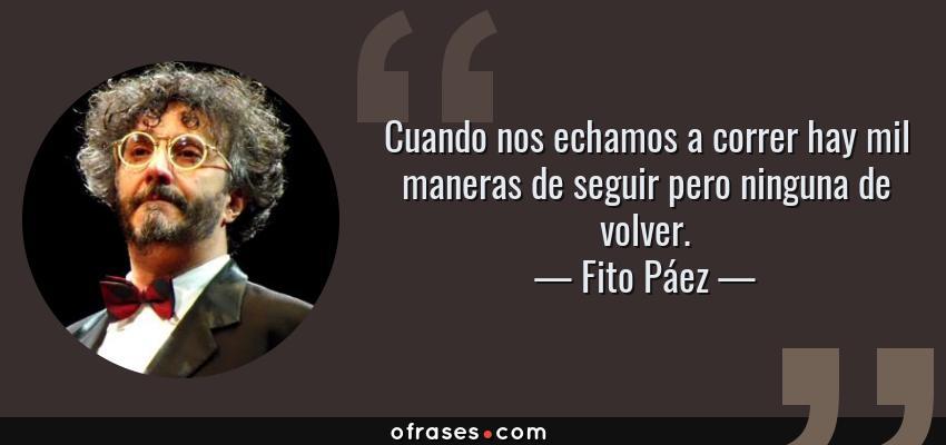 Frases de Fito Páez - Cuando nos echamos a correr hay mil maneras de seguir pero ninguna de volver.