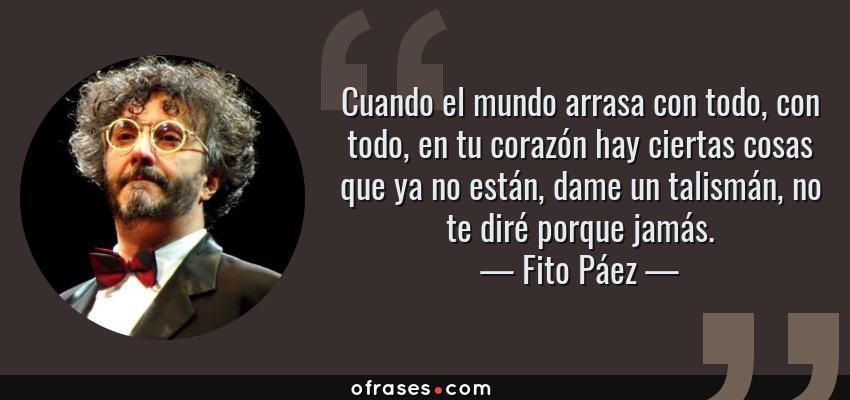 Frases de Fito Páez - Cuando el mundo arrasa con todo, con todo, en tu corazón hay ciertas cosas que ya no están, dame un talismán, no te diré porque jamás.