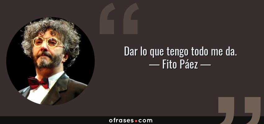Frases de Fito Páez - Dar lo que tengo todo me da.