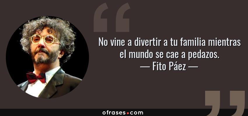 Frases de Fito Páez - No vine a divertir a tu familia mientras el mundo se cae a pedazos.