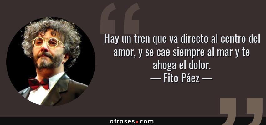 Frases de Fito Páez - Hay un tren que va directo al centro del amor, y se cae siempre al mar y te ahoga el dolor.