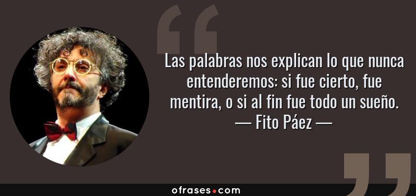Frases de Fito Páez - Las palabras nos explican lo que nunca entenderemos: si fue cierto, fue mentira, o si al fin fue todo un sueño.