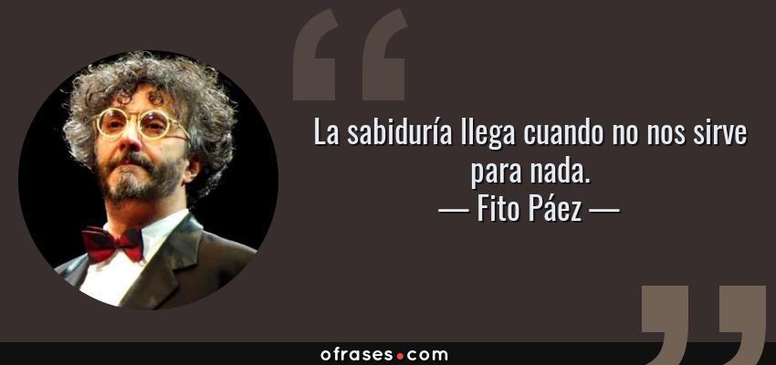 Frases de Fito Páez - La sabiduría llega cuando no nos sirve para nada.