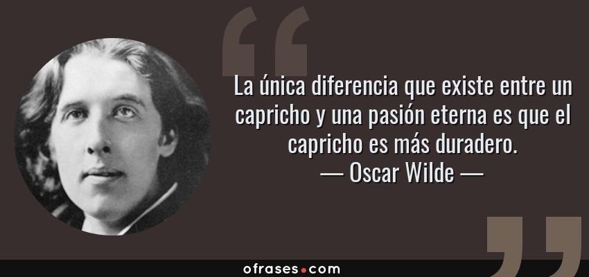 Frases de Oscar Wilde - La única diferencia que existe entre un capricho y una pasión eterna es que el capricho es más duradero.