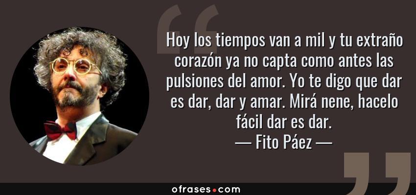 Frases de Fito Páez - Hoy los tiempos van a mil y tu extraño corazón ya no capta como antes las pulsiones del amor. Yo te digo que dar es dar, dar y amar. Mirá nene, hacelo fácil dar es dar.