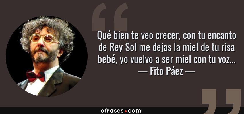 Frases de Fito Páez - Qué bien te veo crecer, con tu encanto de Rey Sol me dejas la miel de tu risa bebé, yo vuelvo a ser miel con tu voz...
