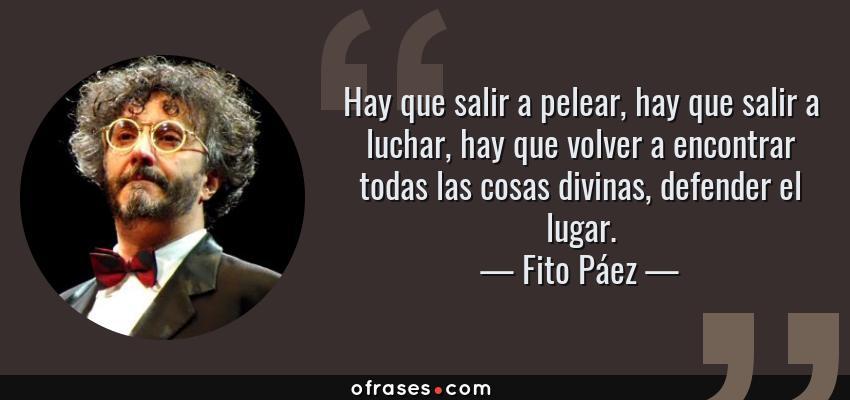 Frases de Fito Páez - Hay que salir a pelear, hay que salir a luchar, hay que volver a encontrar todas las cosas divinas, defender el lugar.
