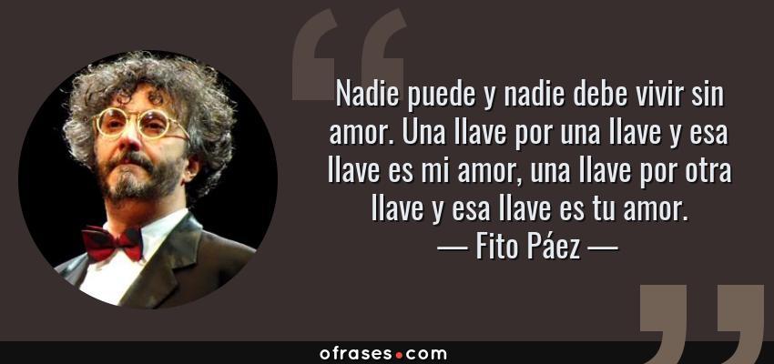 Frases de Fito Páez - Nadie puede y nadie debe vivir sin amor. Una llave por una llave y esa llave es mi amor, una llave por otra llave y esa llave es tu amor.
