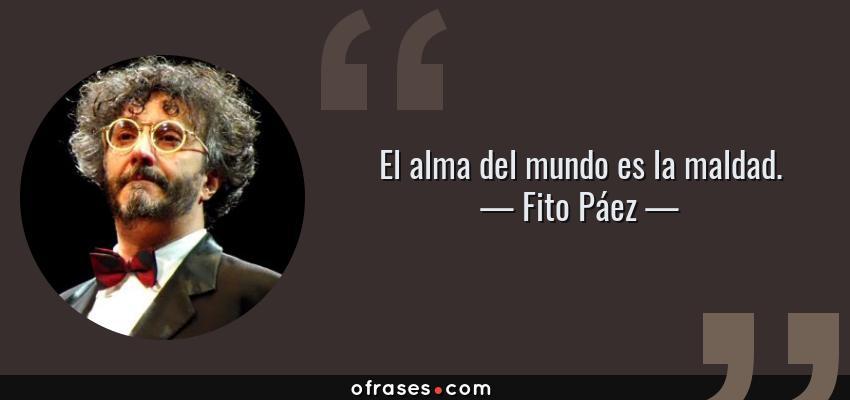 Frases de Fito Páez - El alma del mundo es la maldad.