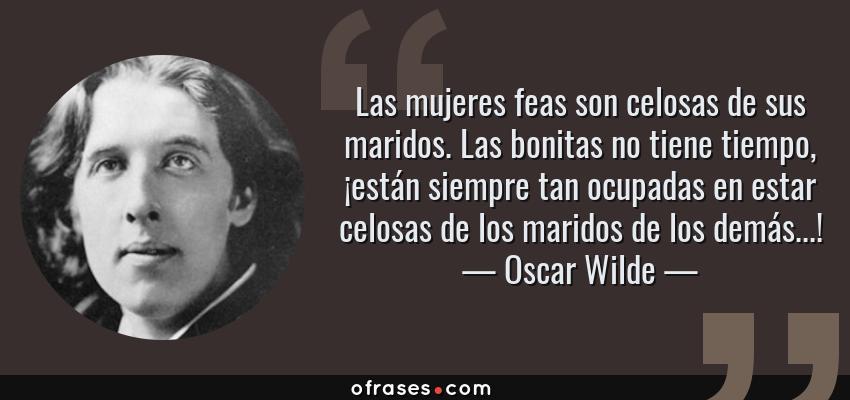 Frases de Oscar Wilde - Las mujeres feas son celosas de sus maridos. Las bonitas no tiene tiempo, ¡están siempre tan ocupadas en estar celosas de los maridos de los demás...!