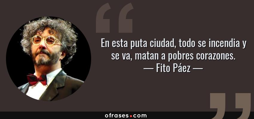 Frases de Fito Páez - En esta puta ciudad, todo se incendia y se va, matan a pobres corazones.