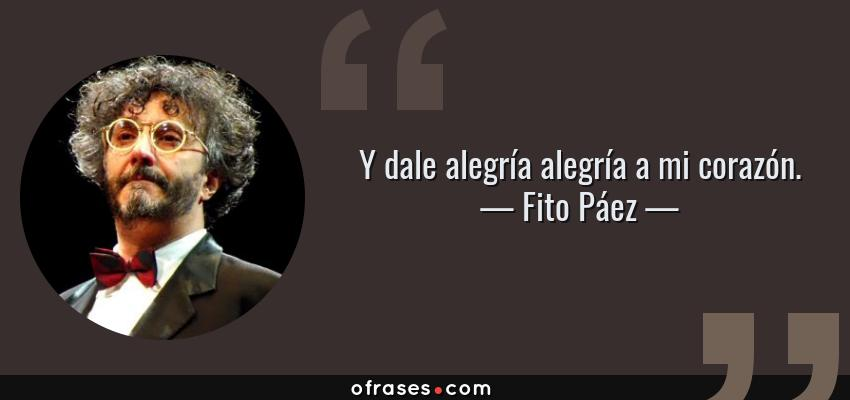 Frases de Fito Páez - Y dale alegría alegría a mi corazón.
