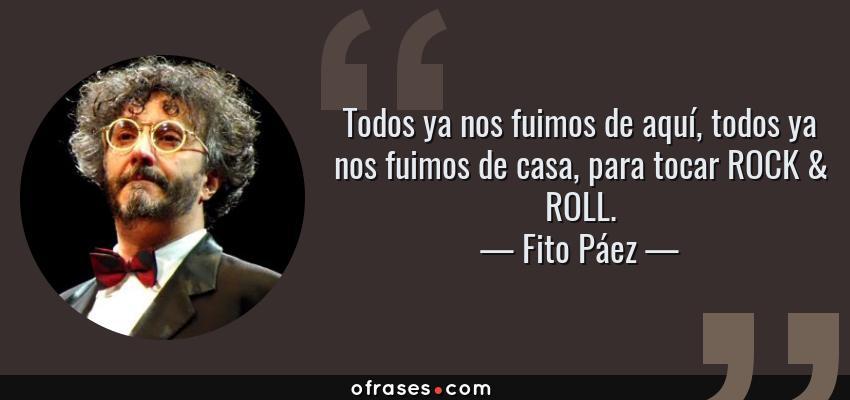 Frases de Fito Páez - Todos ya nos fuimos de aquí, todos ya nos fuimos de casa, para tocar ROCK & ROLL.