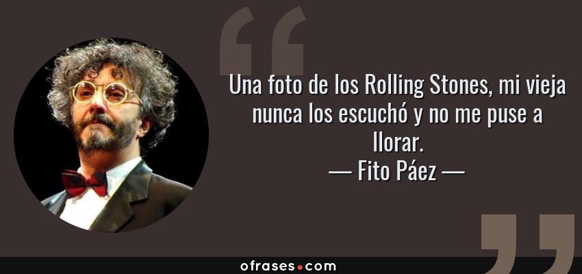 Frases de Fito Páez - Una foto de los Rolling Stones, mi vieja nunca los escuchó y no me puse a llorar.