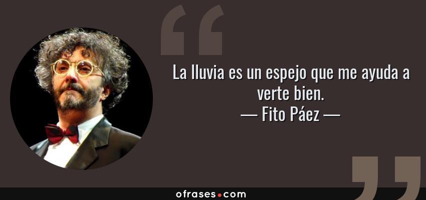 Frases de Fito Páez - La lluvia es un espejo que me ayuda a verte bien.