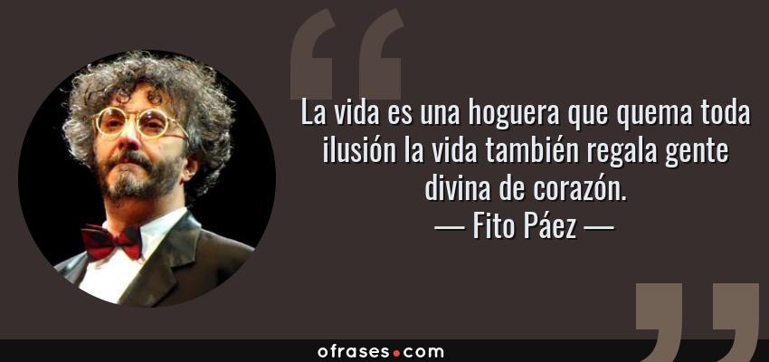 Frases de Fito Páez - La vida es una hoguera que quema toda ilusión la vida también regala gente divina de corazón.