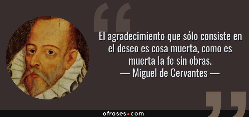 Frases de Miguel de Cervantes - El agradecimiento que sólo consiste en el deseo es cosa muerta, como es muerta la fe sin obras.