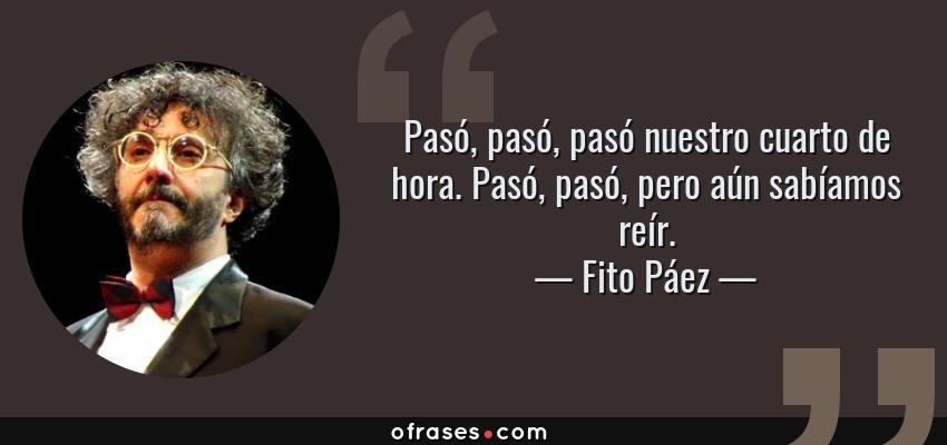 Frases de Fito Páez - Pasó, pasó, pasó nuestro cuarto de hora. Pasó, pasó, pero aún sabíamos reír.