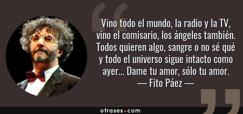 Frases de Fito Páez - Vino todo el mundo, la radio y la TV, vino el comisario, los ángeles también. Todos quieren algo, sangre o no sé qué y todo el universo sigue intacto como ayer... Dame tu amor, sólo tu amor.