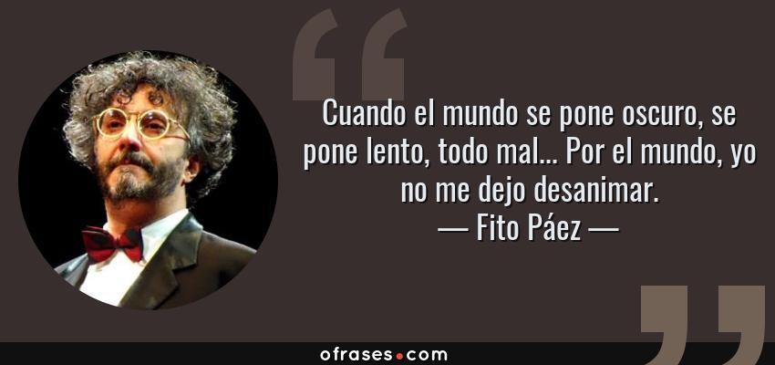 Frases de Fito Páez - Cuando el mundo se pone oscuro, se pone lento, todo mal... Por el mundo, yo no me dejo desanimar.