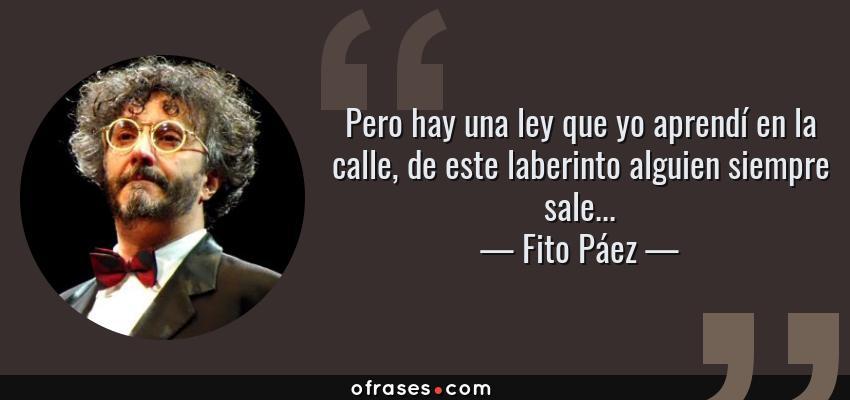 Frases de Fito Páez - Pero hay una ley que yo aprendí en la calle, de este laberinto alguien siempre sale...