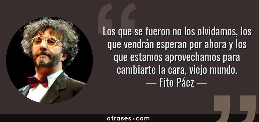 Frases de Fito Páez - Los que se fueron no los olvidamos, los que vendrán esperan por ahora y los que estamos aprovechamos para cambiarte la cara, viejo mundo.