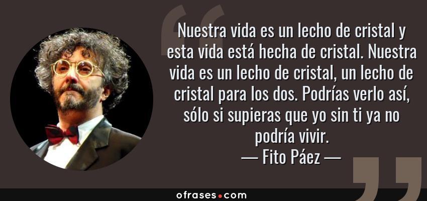 Frases de Fito Páez - Nuestra vida es un lecho de cristal y esta vida está hecha de cristal. Nuestra vida es un lecho de cristal, un lecho de cristal para los dos. Podrías verlo así, sólo si supieras que yo sin ti ya no podría vivir.