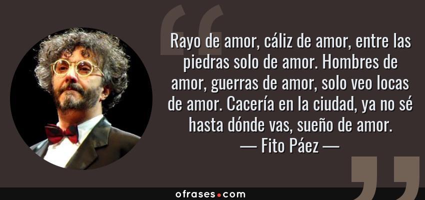 Frases de Fito Páez - Rayo de amor, cáliz de amor, entre las piedras solo de amor. Hombres de amor, guerras de amor, solo veo locas de amor. Cacería en la ciudad, ya no sé hasta dónde vas, sueño de amor.