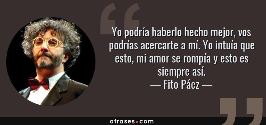 Frases de Fito Páez - Yo podría haberlo hecho mejor, vos podrías acercarte a mí. Yo intuía que esto, mi amor se rompía y esto es siempre así.
