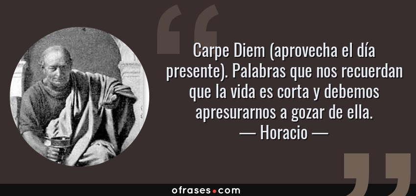 Frases de Horacio - Carpe Diem (aprovecha el día presente). Palabras que nos recuerdan que la vida es corta y debemos apresurarnos a gozar de ella.