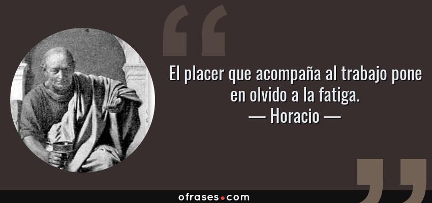 Frases de Horacio - El placer que acompaña al trabajo pone en olvido a la fatiga.