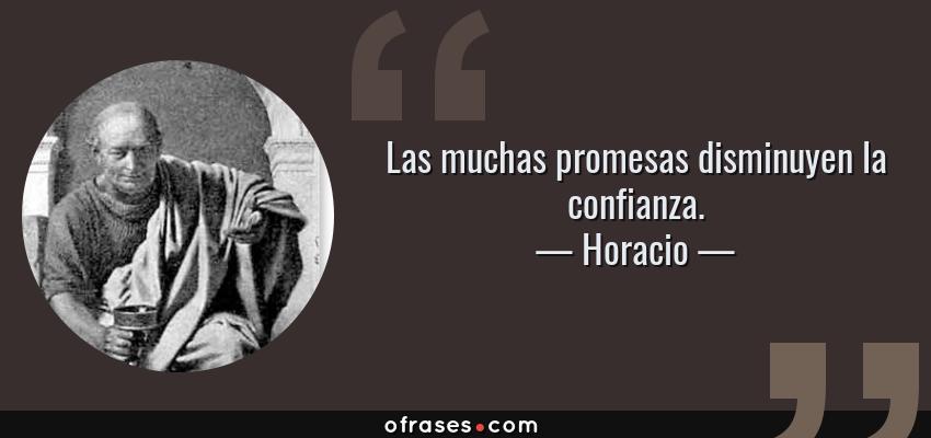 Frases de Horacio - Las muchas promesas disminuyen la confianza.