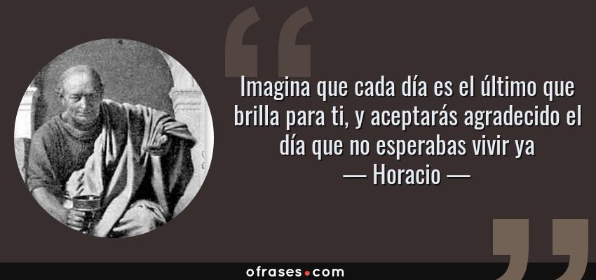 Frases de Horacio - Imagina que cada día es el último que brilla para ti, y aceptarás agradecido el día que no esperabas vivir ya