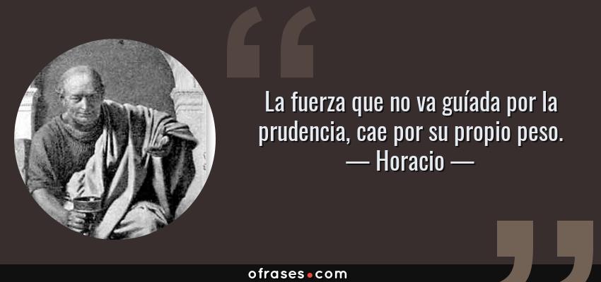 Frases de Horacio - La fuerza que no va guíada por la prudencia, cae por su propio peso.