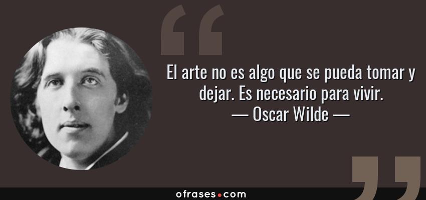 Frases de Oscar Wilde - El arte no es algo que se pueda tomar y dejar. Es necesario para vivir.
