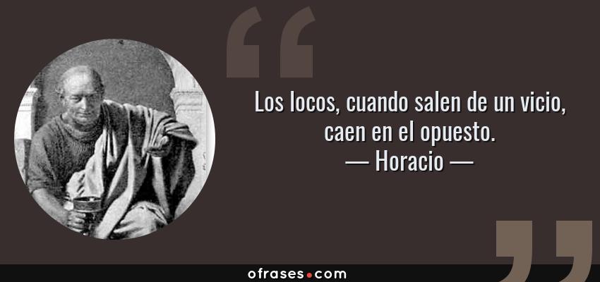 Frases de Horacio - Los locos, cuando salen de un vicio, caen en el opuesto.