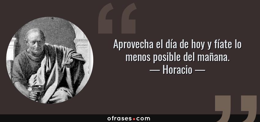Frases de Horacio - Aprovecha el día de hoy y fíate lo menos posible del mañana.